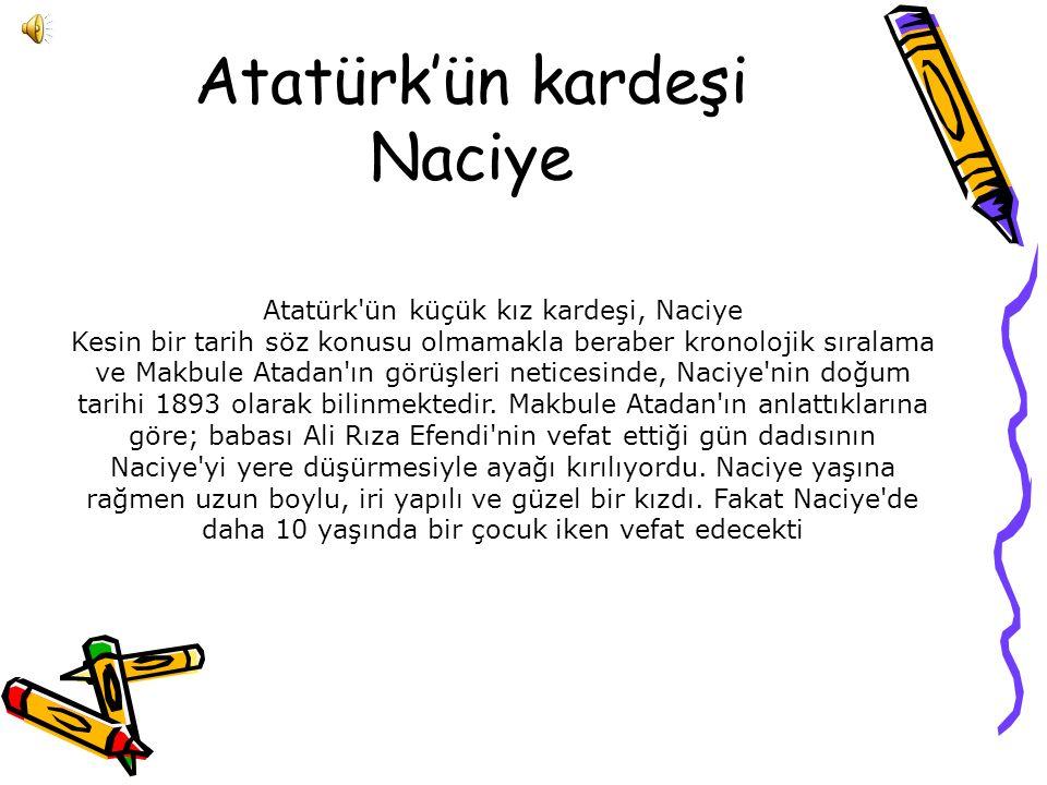 Atatürk'ün kardeşi Naciye Atatürk ün küçük kız kardeşi, Naciye Kesin bir tarih söz konusu olmamakla beraber kronolojik sıralama ve Makbule Atadan ın görüşleri neticesinde, Naciye nin doğum tarihi 1893 olarak bilinmektedir.