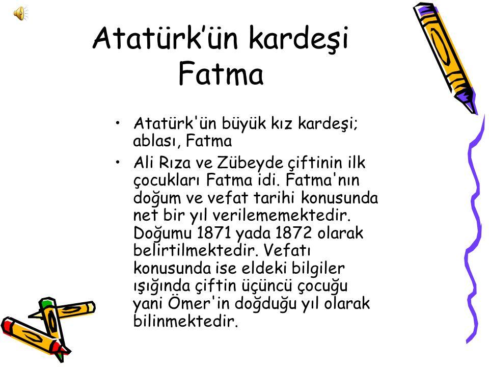 Atatürk'ün kardeşi Fatma Atatürk ün büyük kız kardeşi; ablası, Fatma Ali Rıza ve Zübeyde çiftinin ilk çocukları Fatma idi.