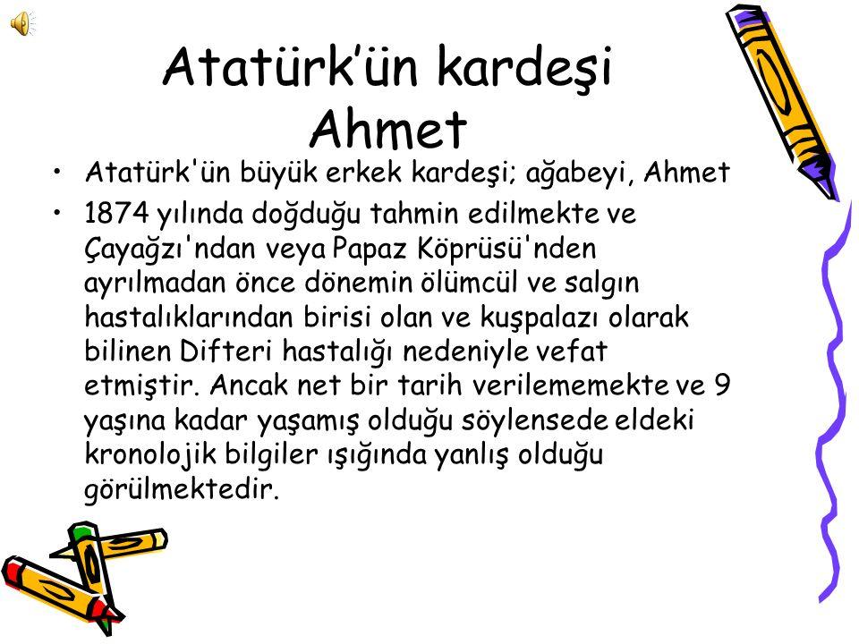 Atatürk'ün kardeşi Ahmet Atatürk ün büyük erkek kardeşi; ağabeyi, Ahmet 1874 yılında doğduğu tahmin edilmekte ve Çayağzı ndan veya Papaz Köprüsü nden ayrılmadan önce dönemin ölümcül ve salgın hastalıklarından birisi olan ve kuşpalazı olarak bilinen Difteri hastalığı nedeniyle vefat etmiştir.