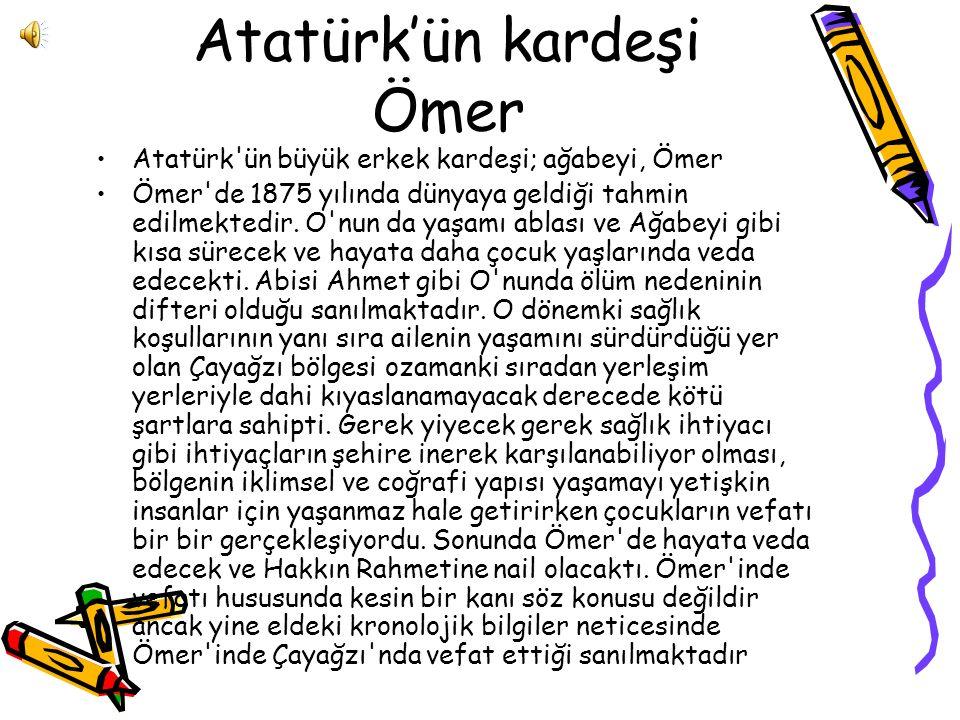 Atatürk'ün kardeşi Ömer Atatürk'ün büyük erkek kardeşi; ağabeyi, Ömer Ömer'de 1875 yılında dünyaya geldiği tahmin edilmektedir. O'nun da yaşamı ablası