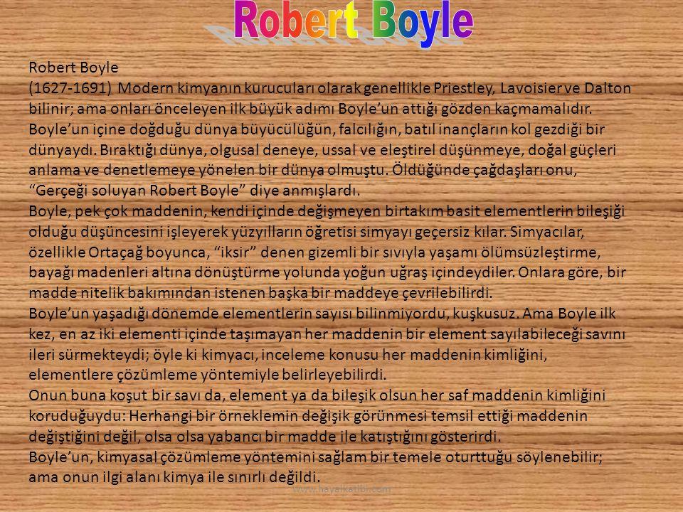 Robert Boyle (1627-1691) Modern kimyanın kurucuları olarak genellikle Priestley, Lavoisier ve Dalton bilinir; ama onları önceleyen ilk büyük adımı Boyle'un attığı gözden kaçmamalıdır.