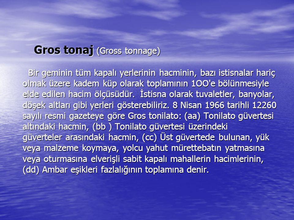 Gros tonaj (Gross tonnage) Bir geminin tüm kapalı yerlerinin hacminin, bazı istisnalar hariç olmak üzere kadem küp olarak toplamının 1OO'e bölünmesiyl
