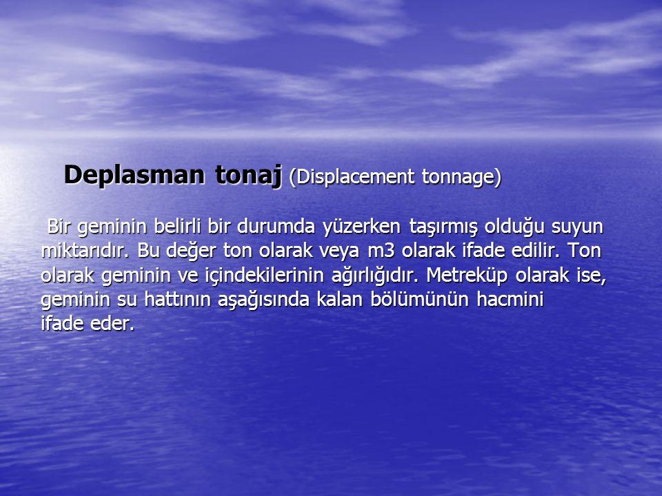 Deplasman tonaj (Displacement tonnage) Bir geminin belirli bir durumda yüzerken taşırmış olduğu suyun miktarıdır. Bu değer ton olarak veya m3 olarak i