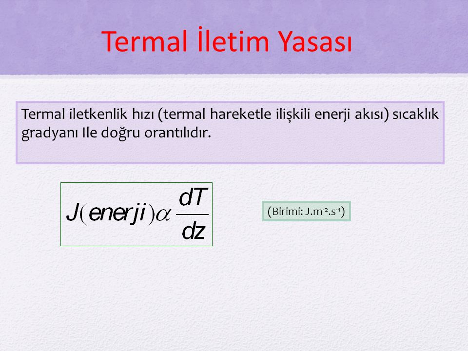 Termal İletim Yasası Termal iletkenlik hızı (termal hareketle ilişkili enerji akısı) sıcaklık gradyanı Ile doğru orantılıdır.