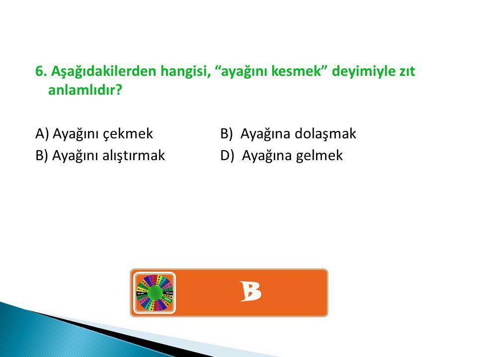 """6. Aşağıdakilerden hangisi, """"ayağını kesmek"""" deyimiyle zıt anlamlıdır? A) Ayağını çekmek B) Ayağına dolaşmak B) Ayağını alıştırmak D) Ayağına gelmek B"""