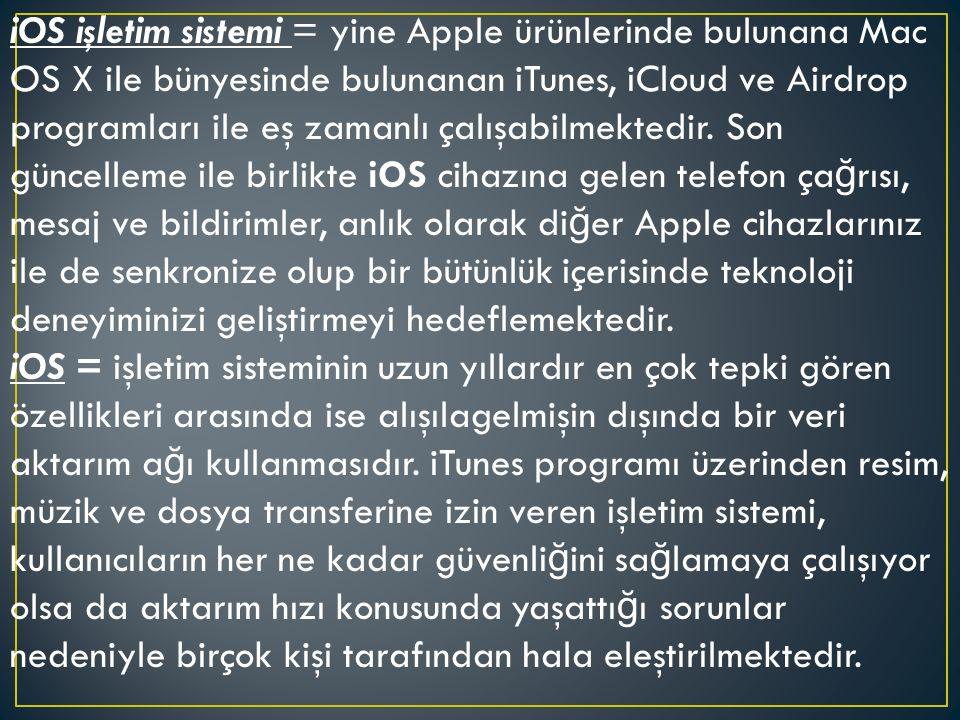 iOS işletim sistemi = yine Apple ürünlerinde bulunana Mac OS X ile bünyesinde bulunanan iTunes, iCloud ve Airdrop programları ile eş zamanlı çalışabilmektedir.