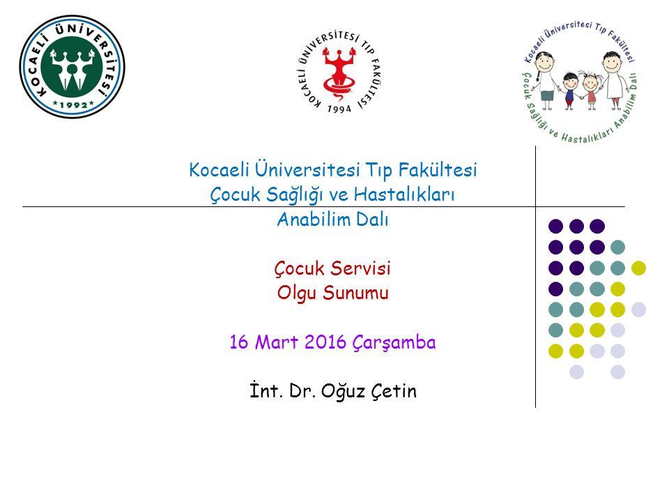 Kocaeli Üniversitesi Tıp Fakültesi Çocuk Sağlığı ve Hastalıkları Anabilim Dalı Çocuk Servisi Olgu Sunumu 16 Mart 2016 Çarşamba İnt. Dr. Oğuz Çetin