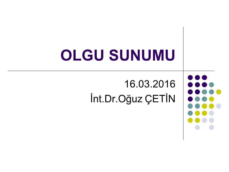 OLGU SUNUMU 16.03.2016 İnt.Dr.Oğuz ÇETİN