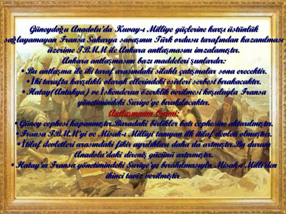Güneydo ğ u Anadolu'da Kuvay-ı Milliye güçlerine kar ş ı üstünlük sa ğ layamayan Fransa Sakarya sava ş ının Türk ordusu tarafından kazanılması üzerime TBMM ile Ankara antla ş masını imzalamı ş tır.