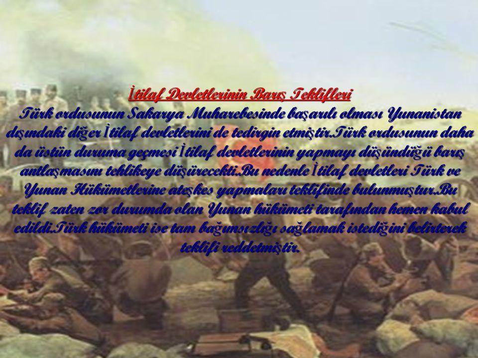 İ tilaf Devletlerinin Barı ş Teklifleri Türk ordusunun Sakarya Muharebesinde ba ş arılı olması Yunanistan dı ş ındaki di ğ er İ tilaf devletlerini de tedirgin etmi ş tir.Türk ordusunun daha da üstün duruma geçmesi İ tilaf devletlerinin yapmayı dü ş ündü ğ ü barı ş antla ş masını tehlikeye dü ş ürecekti.Bu nedenle İ tilaf devletleri Türk ve Yunan Hükümetlerine ate ş kes yapmaları teklifinde bulunmu ş tur.Bu teklif zaten zor durumda olan Yunan hükümeti tarafından hemen kabul edildi.Türk hükümeti ise tam ba ğ ımsızlı ğ ı sa ğ lamak istedi ğ ini belirterek teklifi reddetmi ş tir.