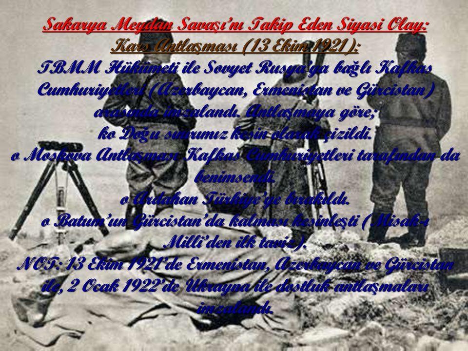 Sakarya Meydan Sava ş ı'nı Takip Eden Siyasi Olay: Kars Antla ş ması (13 Ekim 1921): TBMM Hükümeti ile Sovyet Rusya'ya ba ğ lı Kafkas Cumhuriyetleri (Azerbaycan, Ermenistan ve Gürcistan) arasında imzalandı.