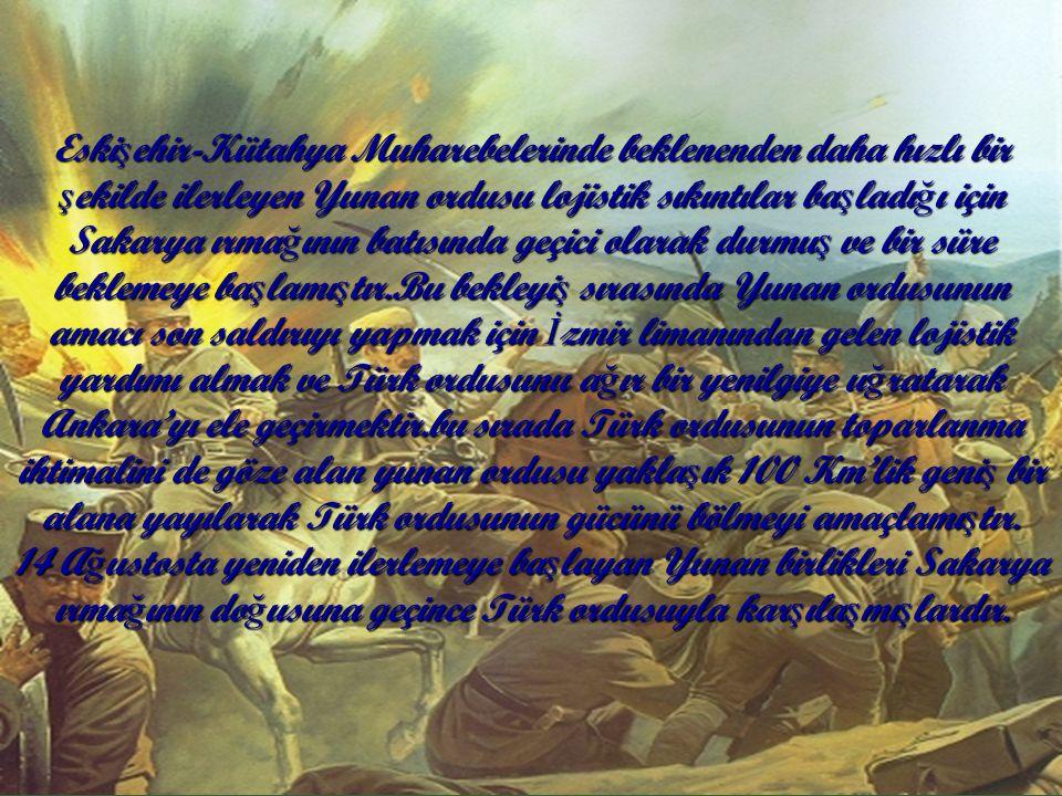 Eski ş ehir-Kütahya Muharebelerinde beklenenden daha hızlı bir ş ekilde ilerleyen Yunan ordusu lojistik sıkıntılar ba ş ladı ğ ı için Sakarya ırma ğ ının batısında geçici olarak durmu ş ve bir süre beklemeye ba ş lamı ş tır.Bu bekleyi ş sırasında Yunan ordusunun amacı son saldırıyı yapmak için İ zmir limanından gelen lojistik yardımı almak ve Türk ordusunu a ğ ır bir yenilgiye u ğ ratarak Ankara'yı ele geçirmektir.bu sırada Türk ordusunun toparlanma ihtimalini de göze alan yunan ordusu yakla ş ık 100 Km'lik geni ş bir alana yayılarak Türk ordusunun gücünü bölmeyi amaçlamı ş tır.
