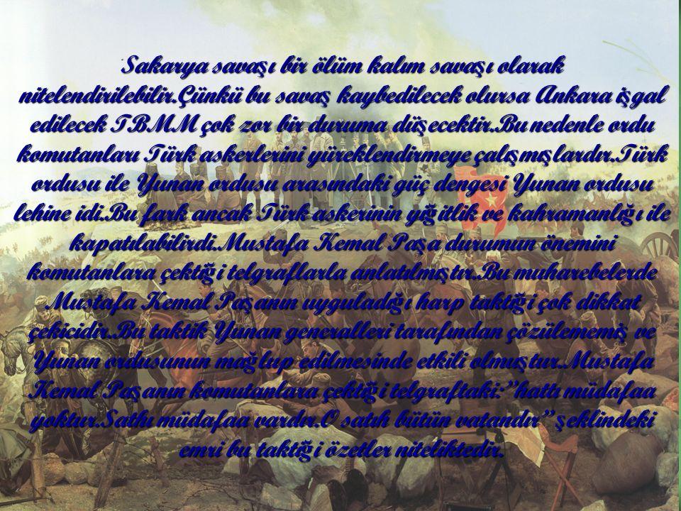 Sakarya sava ş ı bir ölüm kalım sava ş ı olarak nitelendirilebilir.Çünkü bu sava ş kaybedilecek olursa Ankara i ş gal edilecek TBMM çok zor bir duruma dü ş ecektir.Bu nedenle ordu komutanları Türk askerlerini yüreklendirmeye çalı ş mı ş lardır.Türk ordusu ile Yunan ordusu arasındaki güç dengesi Yunan ordusu lehine idi.Bu fark ancak Türk askerinin yi ğ itlik ve kahramanlı ğ ı ile kapatılabilirdi.Mustafa Kemal Pa ş a durumun önemini komutanlara çekti ğ i telgraflarla anlatılmı ş tır.Bu muharebelerde Mustafa Kemal Pa ş anın uyguladı ğ ı harp takti ğ i çok dikkat çekicidir.Bu taktik Yunan generalleri tarafından çözülememi ş ve Yunan ordusunun ma ğ lup edilmesinde etkili olmu ş tur.Mustafa Kemal Pa ş anın komutanlara çekti ğ i telgraftaki: hattı müdafaa yoktur.Sathı müdafaa vardır.O satıh bütün vatandır ş eklindeki emri bu takti ğ i özetler niteliktedir.