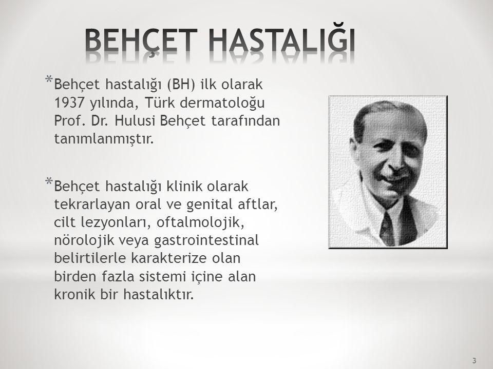 * Behçet hastalığı (BH) ilk olarak 1937 yılında, Türk dermatoloğu Prof.