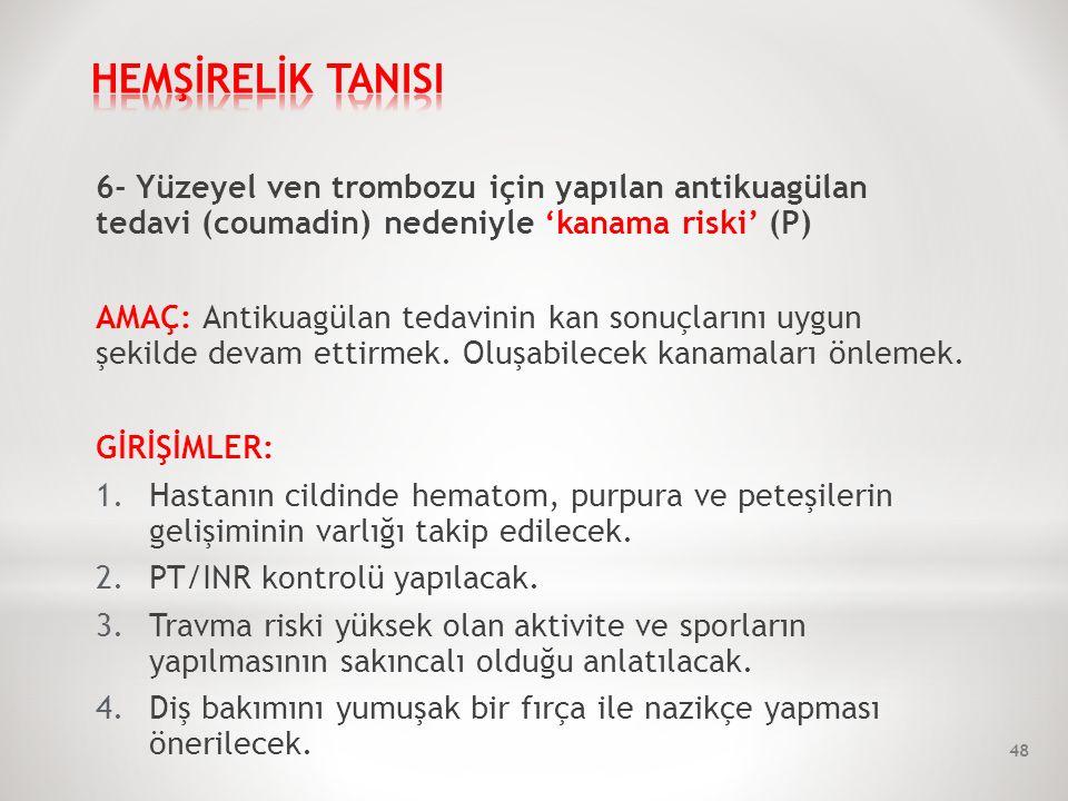 6- Yüzeyel ven trombozu için yapılan antikuagülan tedavi (coumadin) nedeniyle 'kanama riski' (P) AMAÇ: Antikuagülan tedavinin kan sonuçlarını uygun şekilde devam ettirmek.