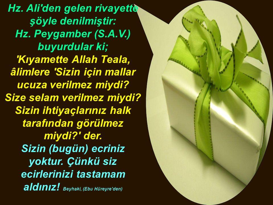 Hz. Ali'den gelen rivayette şöyle denilmiştir: Hz. Peygamber (S.A.V.) buyurdular ki; 'Kıyamette Allah Teala, âlimlere 'Sizin için mallar ucuza verilme
