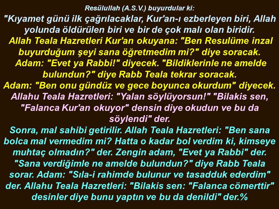 Resülullah (A.S.V.) buyurdular ki: Kıyamet günü ilk çağrılacaklar, Kur an-ı ezberleyen biri, Allah yolunda öldürülen biri ve bir de çok malı olan biridir.