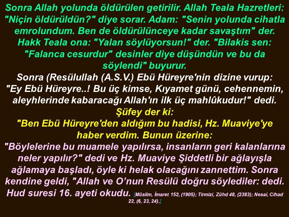Sonra Allah yolunda öldürülen getirilir. Allah Teala Hazretleri: Niçin öldürüldün diye sorar.