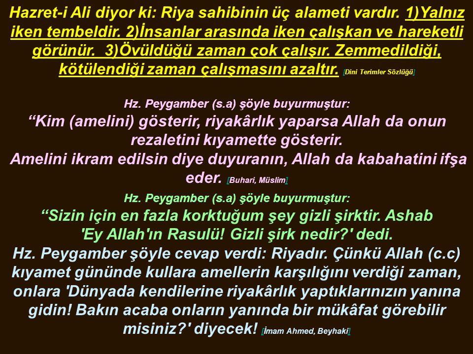 Hazret-i Ali diyor ki: Riya sahibinin üç alameti vardır. 1)Yalnız iken tembeldir. 2)İnsanlar arasında iken çalışkan ve hareketli görünür. 3)Övüldüğü z