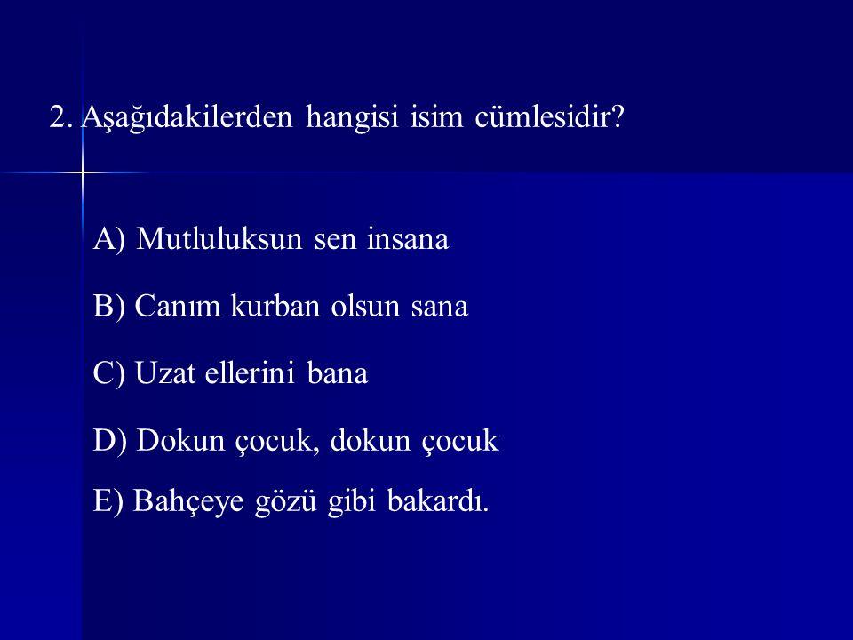 2. Aşağıdakilerden hangisi isim cümlesidir? A) Mutluluksun sen insana B) Canım kurban olsun sana C) Uzat ellerini bana D) Dokun çocuk, dokun çocuk E)