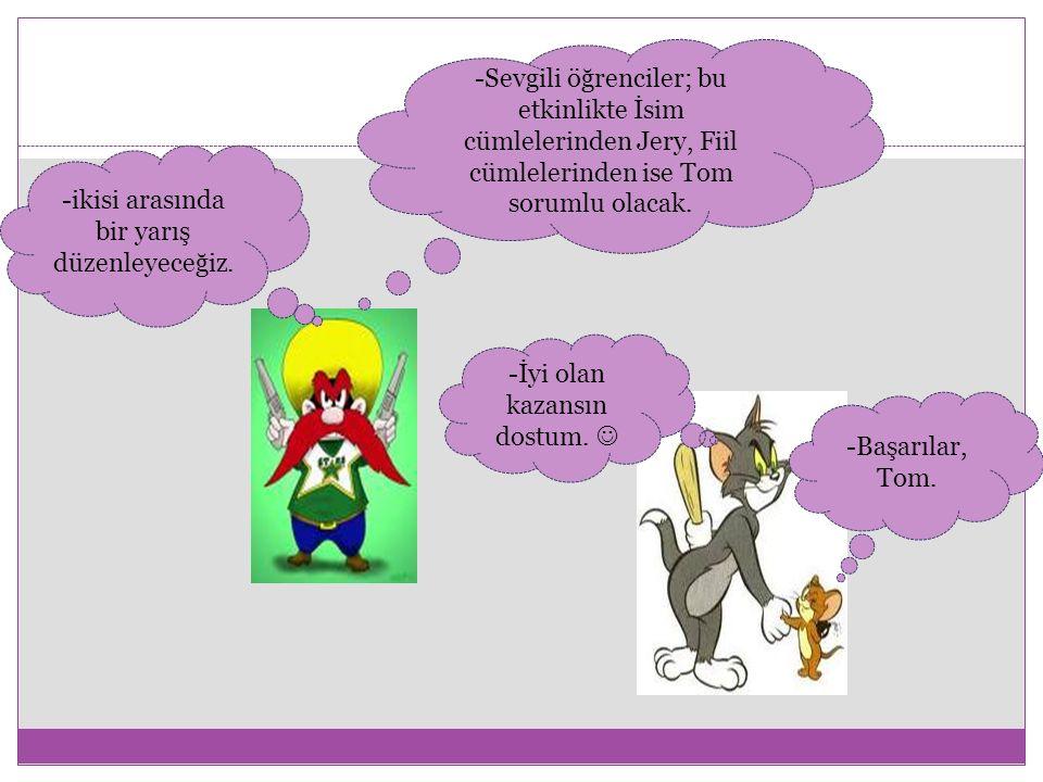 -Sevgili öğrenciler; bu etkinlikte İsim cümlelerinden Jery, Fiil cümlelerinden ise Tom sorumlu olacak.