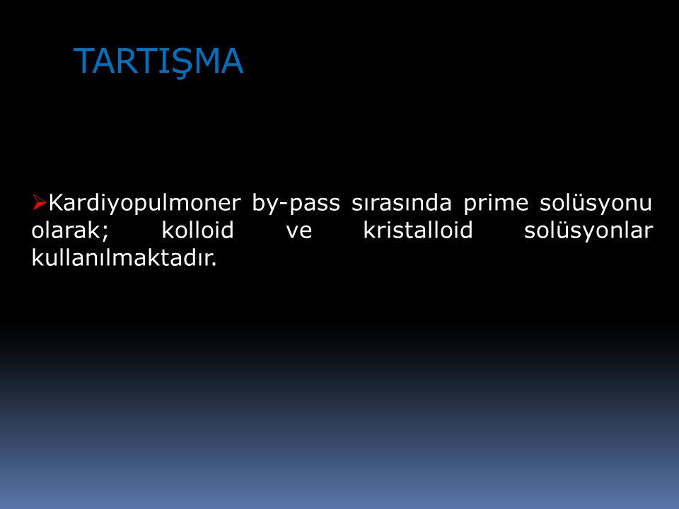 TARTIŞMA  Kardiyopulmoner by-pass sırasında prime solüsyonu olarak; kolloid ve kristalloid solüsyonlar kullanılmaktadır.