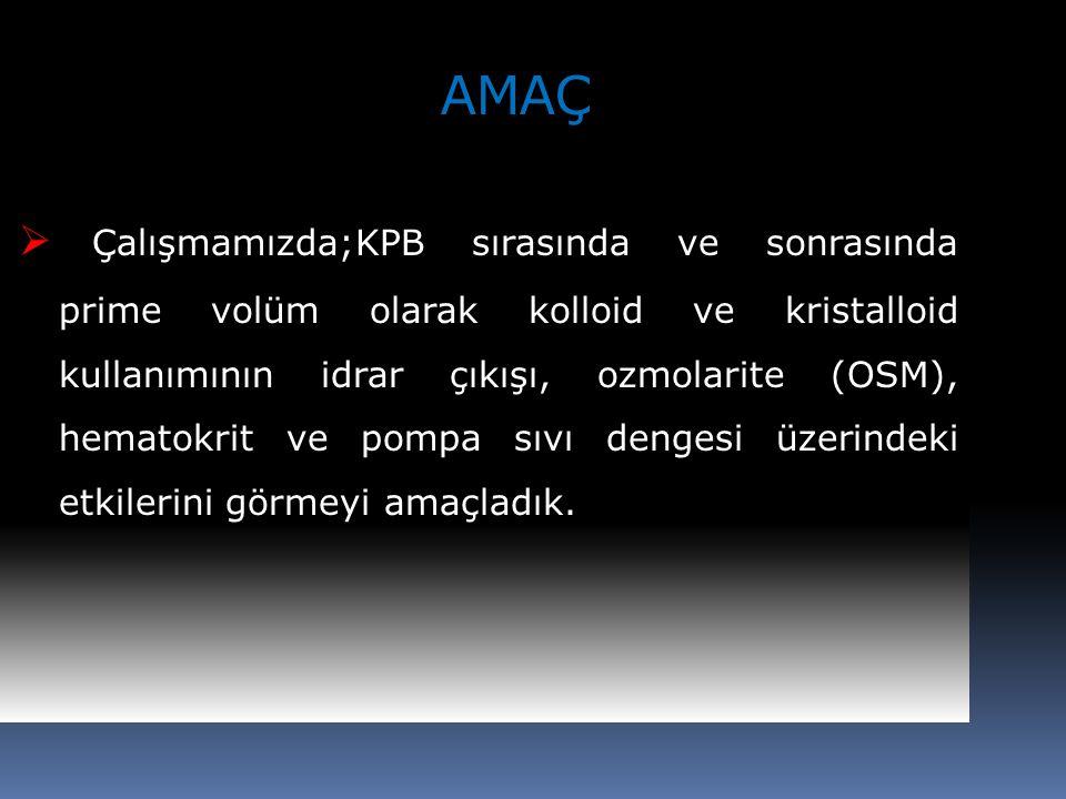 AMAÇ  Çalışmamızda;KPB sırasında ve sonrasında prime volüm olarak kolloid ve kristalloid kullanımının idrar çıkışı, ozmolarite (OSM), hematokrit ve p