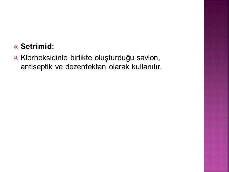  Setrimid:  Klorheksidinle birlikte oluşturduğu savlon, antiseptik ve dezenfektan olarak kullanılır.