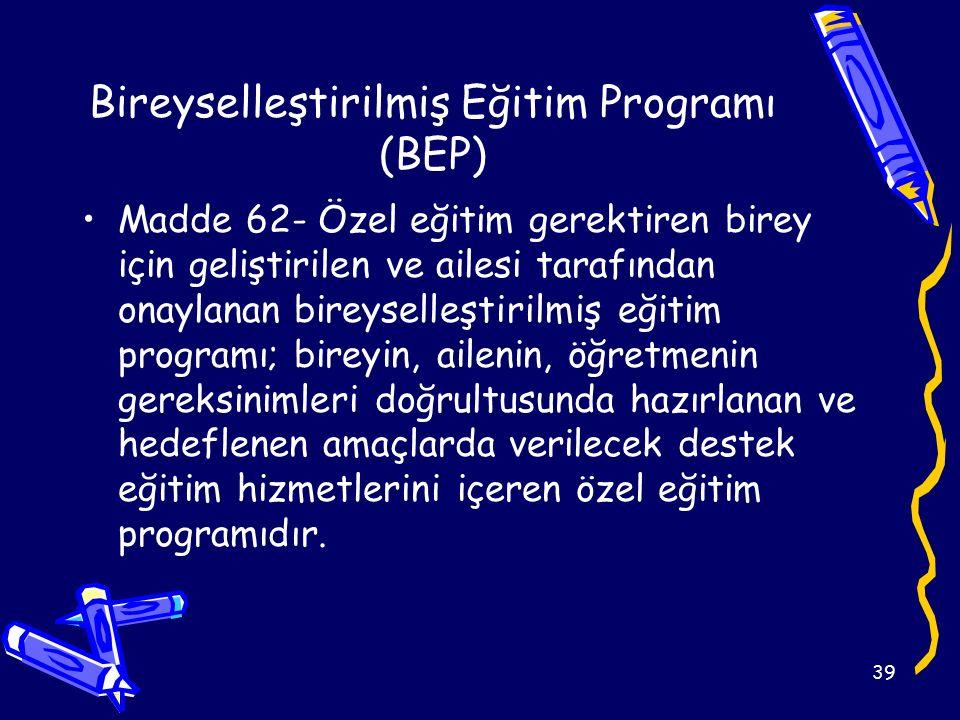39 Bireyselleştirilmiş Eğitim Programı (BEP) Madde 62- Özel eğitim gerektiren birey için geliştirilen ve ailesi tarafından onaylanan bireyselleştirilmiş eğitim programı; bireyin, ailenin, öğretmenin gereksinimleri doğrultusunda hazırlanan ve hedeflenen amaçlarda verilecek destek eğitim hizmetlerini içeren özel eğitim programıdır.