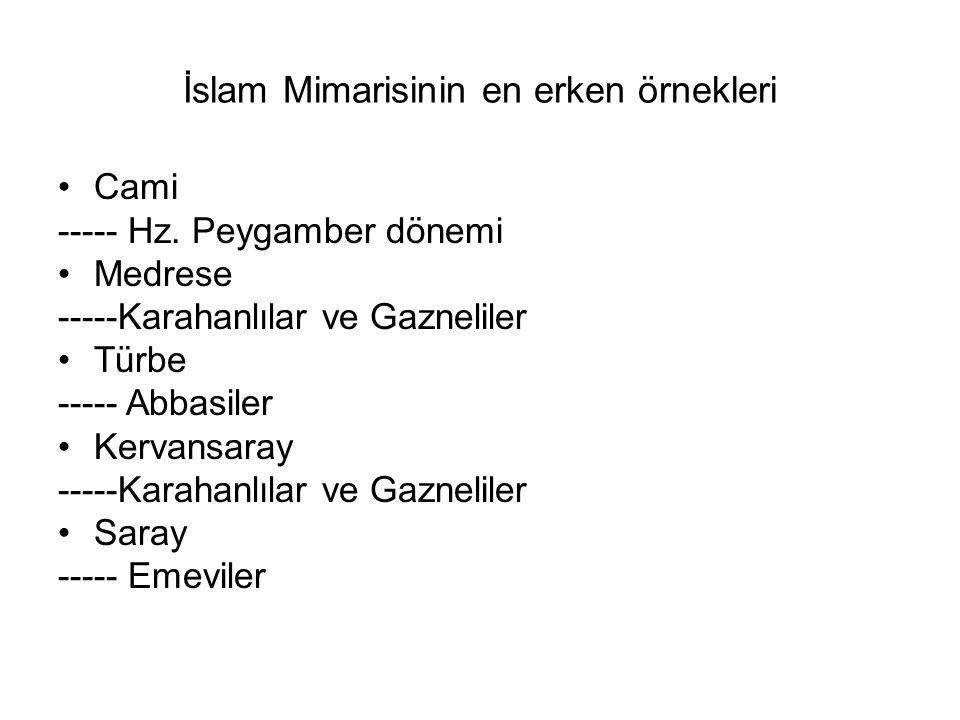 İslam Mimarisinin en erken örnekleri Cami ----- Hz. Peygamber dönemi Medrese -----Karahanlılar ve Gazneliler Türbe ----- Abbasiler Kervansaray -----Ka