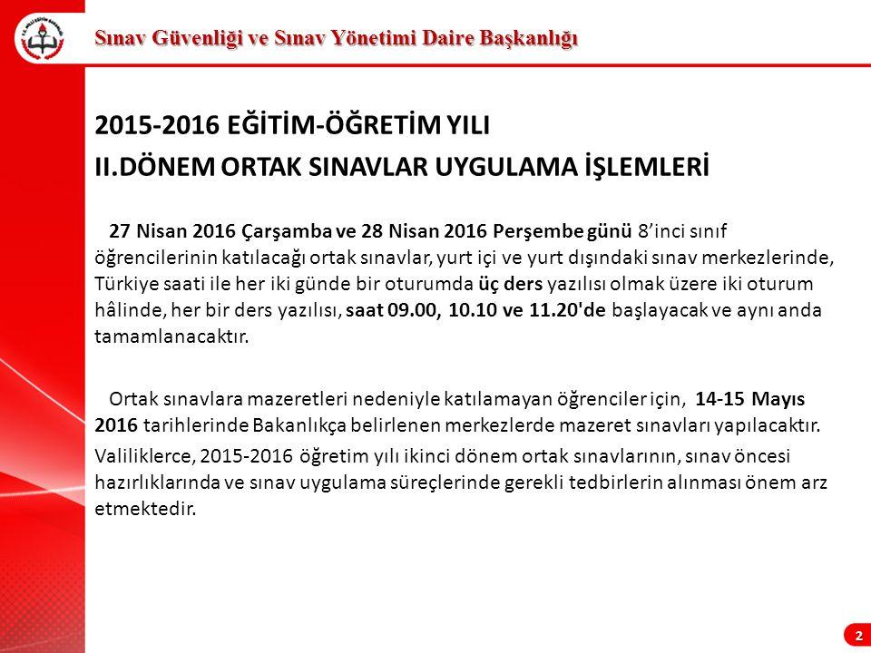 2015-2016 EĞİTİM-ÖĞRETİM YILI II.DÖNEM ORTAK SINAVLAR UYGULAMA İŞLEMLERİ 27 Nisan 2016 Çarşamba ve 28 Nisan 2016 Perşembe günü 8'inci sınıf öğrencilerinin katılacağı ortak sınavlar, yurt içi ve yurt dışındaki sınav merkezlerinde, Türkiye saati ile her iki günde bir oturumda üç ders yazılısı olmak üzere iki oturum hâlinde, her bir ders yazılısı, saat 09.00, 10.10 ve 11.20 de başlayacak ve aynı anda tamamlanacaktır.