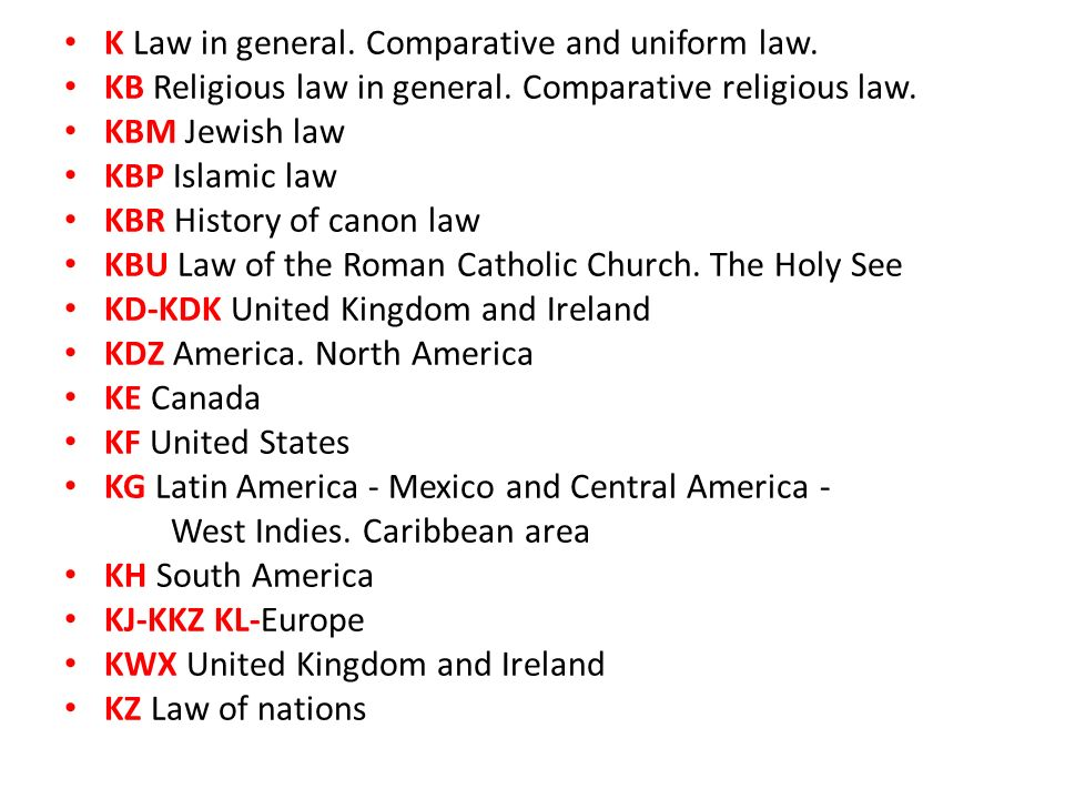 K Law in general. Comparative and uniform law. KB Religious law in general. Comparative religious law. KBM Jewish law KBP Islamic law KBR History of c