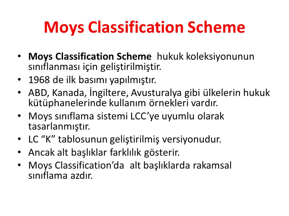 Moys Classification Scheme Moys Classification Scheme hukuk koleksiyonunun sınıflanması için geliştirilmiştir. 1968 de ilk basımı yapılmıştır. ABD, Ka