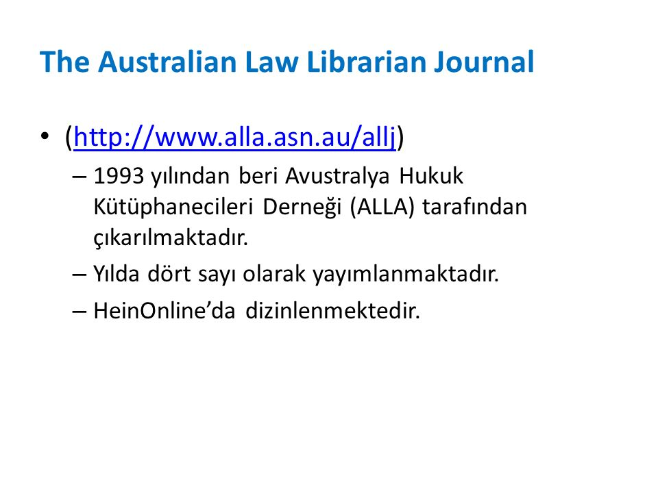 The Australian Law Librarian Journal (http://www.alla.asn.au/allj)http://www.alla.asn.au/allj – 1993 yılından beri Avustralya Hukuk Kütüphanecileri Derneği (ALLA) tarafından çıkarılmaktadır.