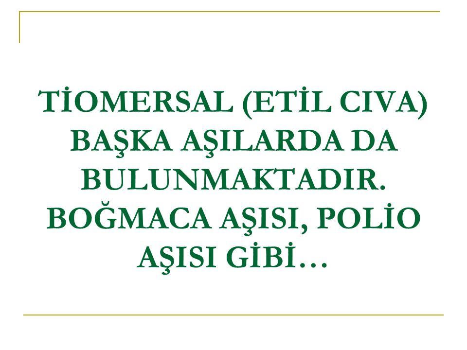 TİOMERSAL (ETİL CIVA) BAŞKA AŞILARDA DA BULUNMAKTADIR. BOĞMACA AŞISI, POLİO AŞISI GİBİ…