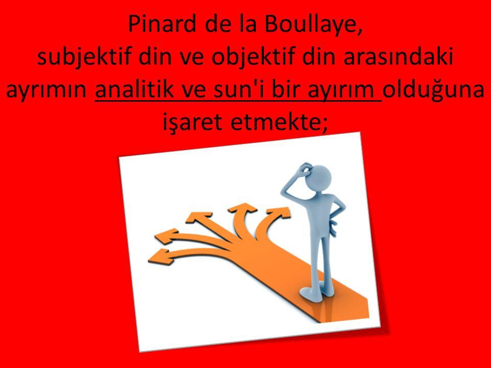 Pinard de la Boullaye, subjektif din ve objektif din arasındaki ayrımın analitik ve sun'i bir ayırım olduğuna işaret etmekte;