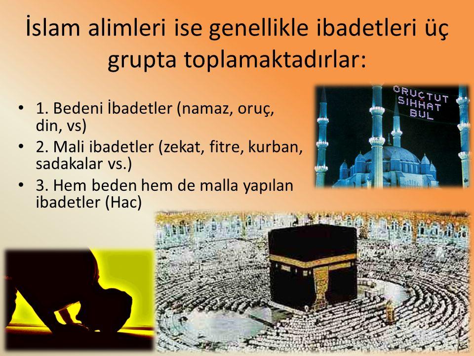 İslam alimleri ise genellikle ibadetleri üç grupta toplamaktadırlar: 1. Bedeni İbadetler (namaz, oruç, din, vs) 2. Mali ibadetler (zekat, fitre, kurba