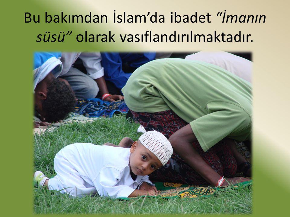 """Bu bakımdan İslam'da ibadet """"İmanın süsü"""" olarak vasıflandırılmaktadır."""