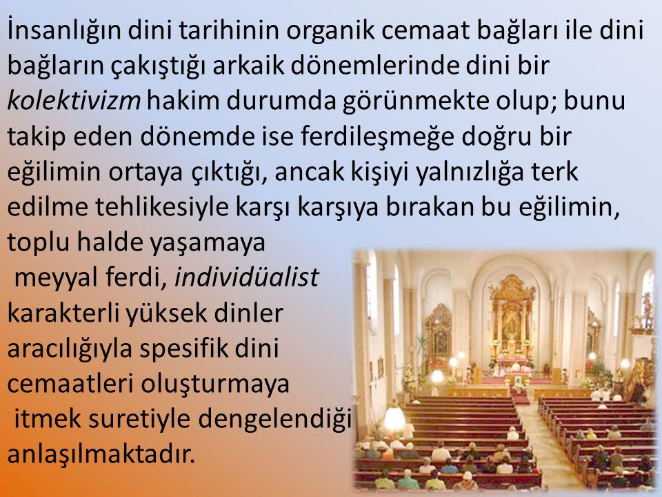 İnsanlığın dini tarihinin organik cemaat bağları ile dini bağların çakıştığı arkaik dönemlerinde dini bir kolektivizm hakim durumda görünmekte olup; b