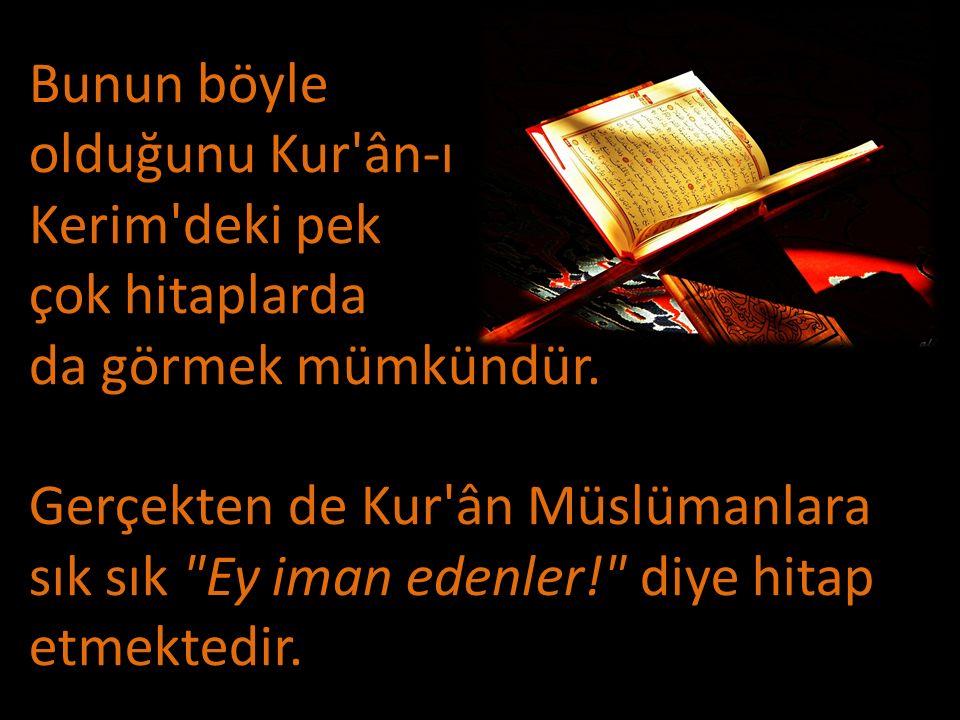 Bunun böyle olduğunu Kur'ân-ı Kerim'deki pek çok hitaplarda da görmek mümkündür. Gerçekten de Kur'ân Müslümanlara sık sık