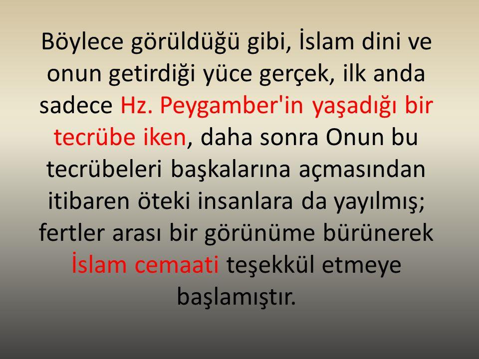 Böylece görüldüğü gibi, İslam dini ve onun getirdiği yüce gerçek, ilk anda sadece Hz. Peygamber'in yaşadığı bir tecrübe iken, daha sonra Onun bu tecrü