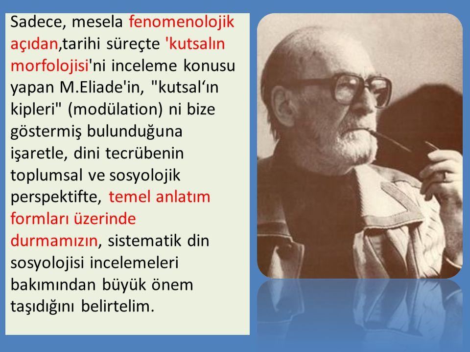 Sadece, mesela fenomenolojik açıdan,tarihi süreçte 'kutsalın morfolojisi'ni inceleme konusu yapan M.Eliade'in,