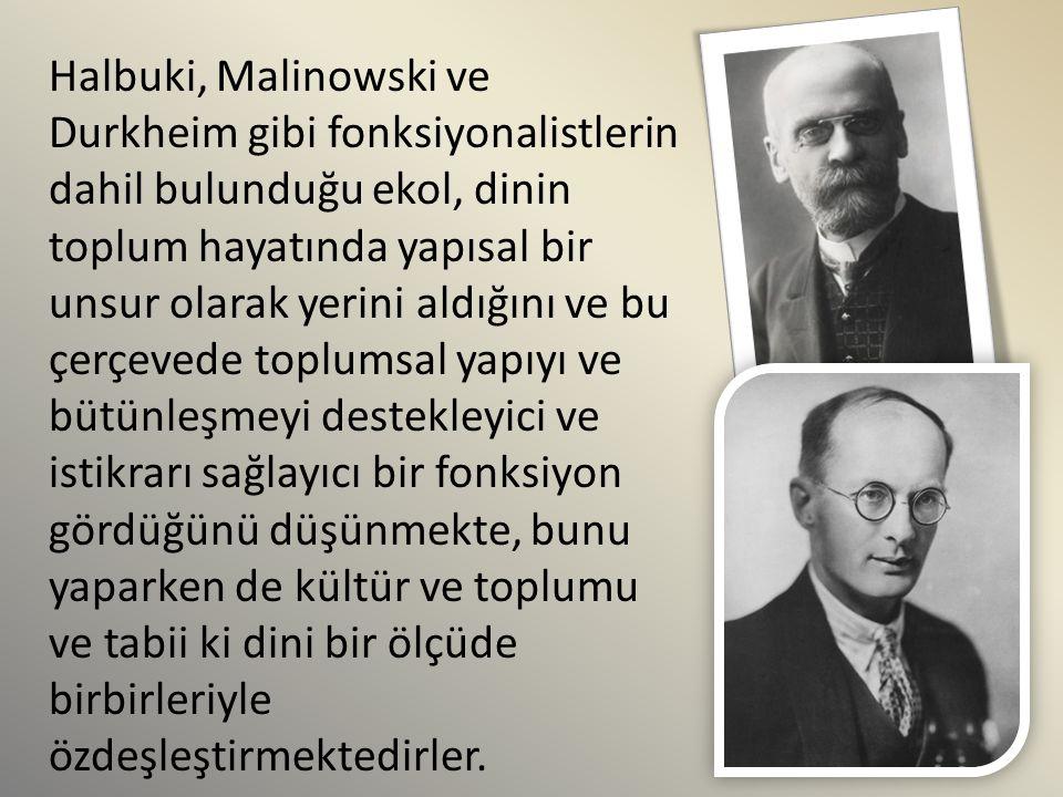 Halbuki, Malinowski ve Durkheim gibi fonksiyonalistlerin dahil bulunduğu ekol, dinin toplum hayatında yapısal bir unsur olarak yerini aldığını ve bu ç