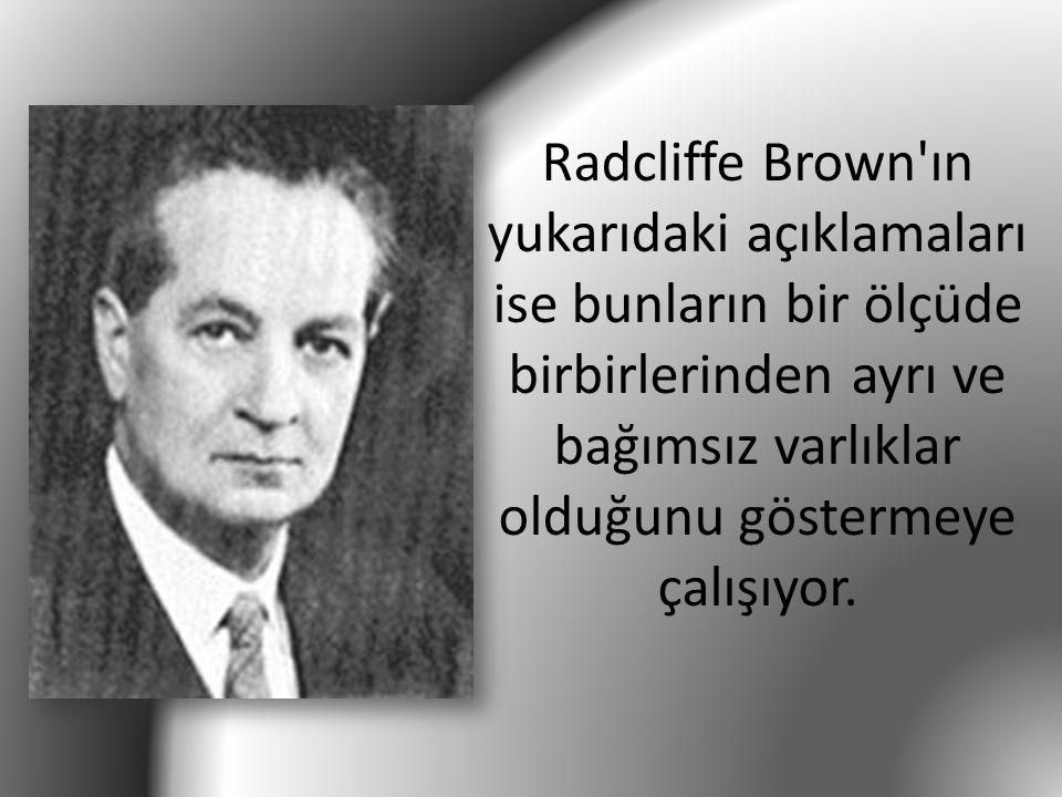 Radcliffe Brown'ın yukarıdaki açıklamaları ise bunların bir ölçüde birbirlerinden ayrı ve bağımsız varlıklar olduğunu göstermeye çalışıyor.