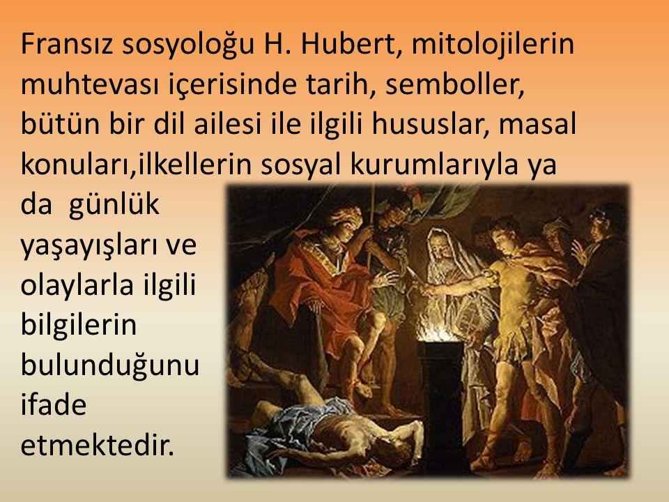 Fransız sosyoloğu H. Hubert, mitolojilerin muhtevası içerisinde tarih, semboller, bütün bir dil ailesi ile ilgili hususlar, masal konuları,ilkellerin