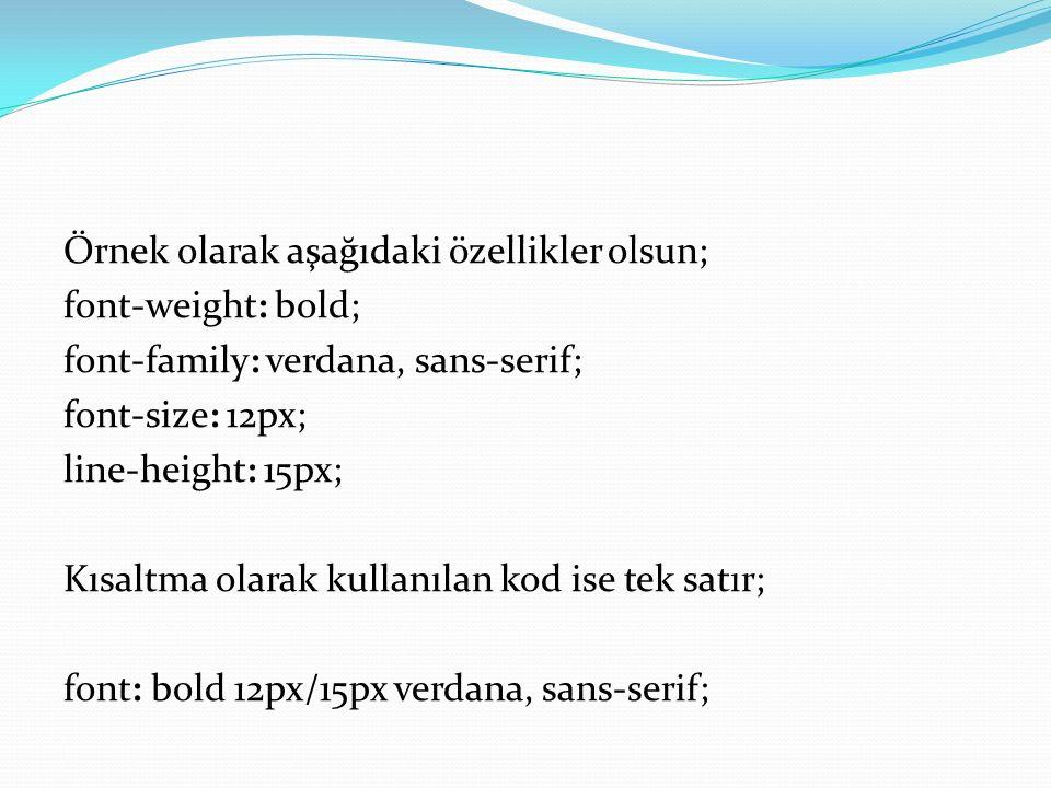 Örnek olarak aşağıdaki özellikler olsun; font-weight: bold; font-family: verdana, sans-serif; font-size: 12px; line-height: 15px; Kısaltma olarak kullanılan kod ise tek satır; font: bold 12px/15px verdana, sans-serif;