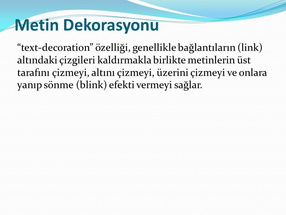 text-decoration:none; (Genellikle a etiketine uygulanır, çizgiyi kaldırır.) text-decoration:underline; (Metni altı çizili yapar.) text-decoration:overline; (Metnin üst tarafını (tepesini) çizili yapar.) text-decoration:line-through; (Metnin üzerinden (ortasından) çizgi geçirir.) text-decoration:blink;(Metnin yanıp sönmesini (bir görünüp bir görünmemesi) sağlar.)