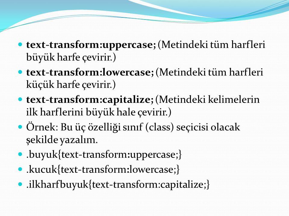 text-transform:uppercase; (Metindeki tüm harfleri büyük harfe çevirir.) text-transform:lowercase; (Metindeki tüm harfleri küçük harfe çevirir.) text-transform:capitalize; (Metindeki kelimelerin ilk harflerini büyük hale çevirir.) Örnek: Bu üç özelliği sınıf (class) seçicisi olacak şekilde yazalım..buyuk{text-transform:uppercase;}.kucuk{text-transform:lowercase;}.ilkharfbuyuk{text-transform:capitalize;}
