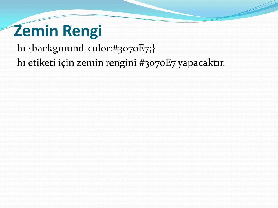 Zemin Rengi h1 {background-color:#3070E7;} h1 etiketi için zemin rengini #3070E7 yapacaktır.