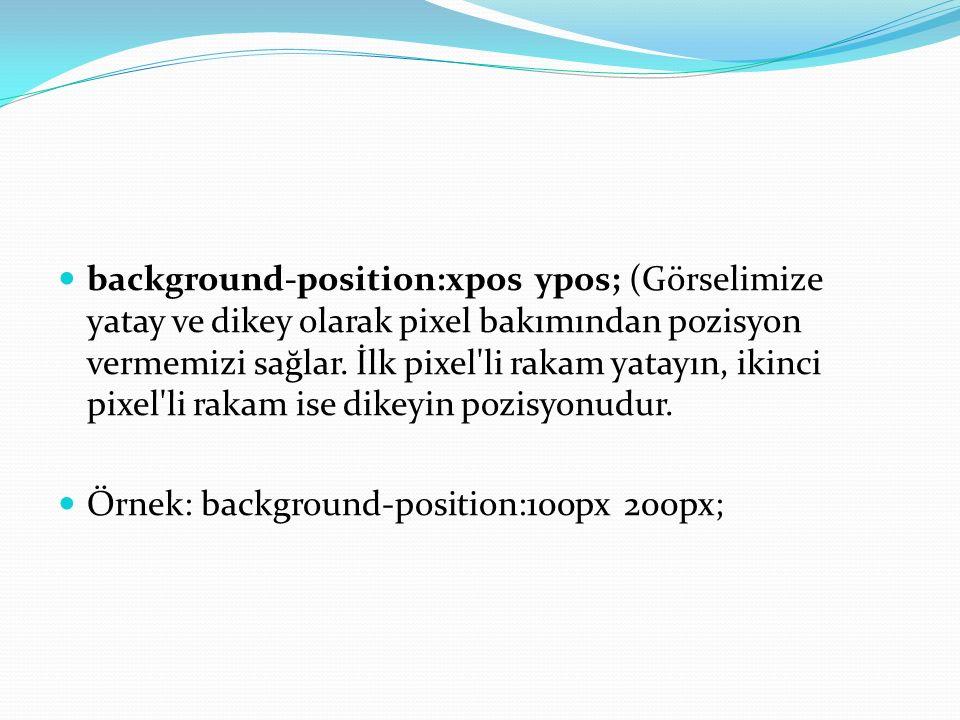 background-position:xpos ypos; (Görselimize yatay ve dikey olarak pixel bakımından pozisyon vermemizi sağlar.